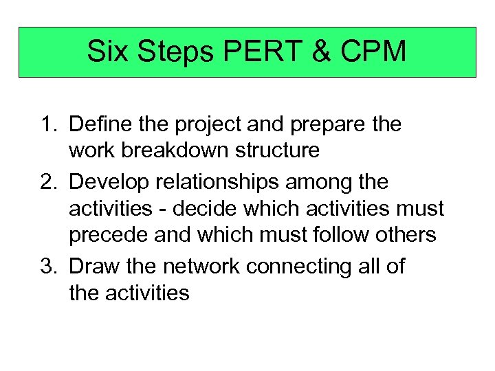 Six Steps PERT & CPM 1. Define the project and prepare the work breakdown