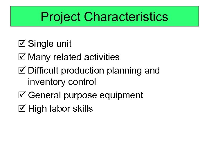 Project Characteristics þ Single unit þ Many related activities þ Difficult production planning and