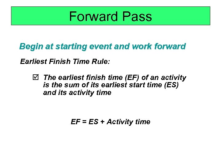 Forward Pass Begin at starting event and work forward Earliest Finish Time Rule: þ