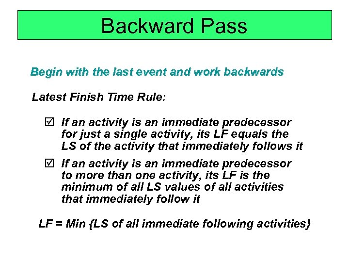 Backward Pass Begin with the last event and work backwards Latest Finish Time Rule: