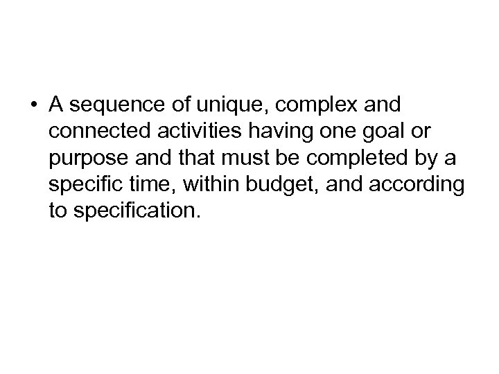 • A sequence of unique, complex and connected activities having one goal or
