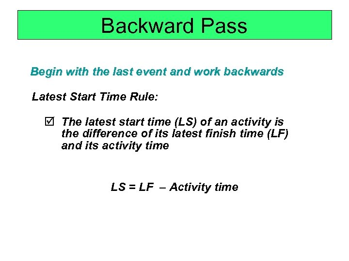 Backward Pass Begin with the last event and work backwards Latest Start Time Rule: