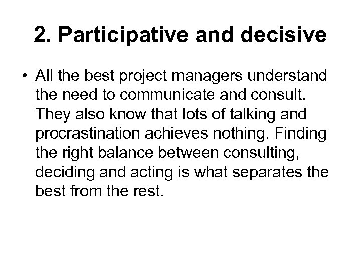 2. Participative and decisive • All the best project managers understand the need to