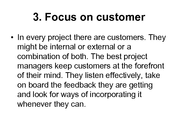 3. Focus on customer • In every project there are customers. They might be