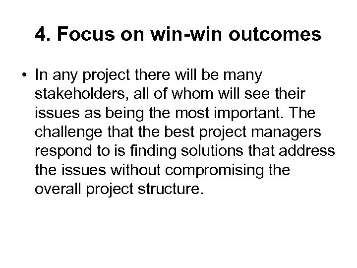 4. Focus on win-win outcomes • In any project there will be many stakeholders,