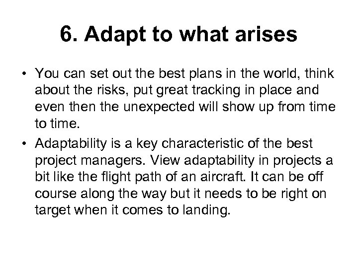 6. Adapt to what arises • You can set out the best plans in