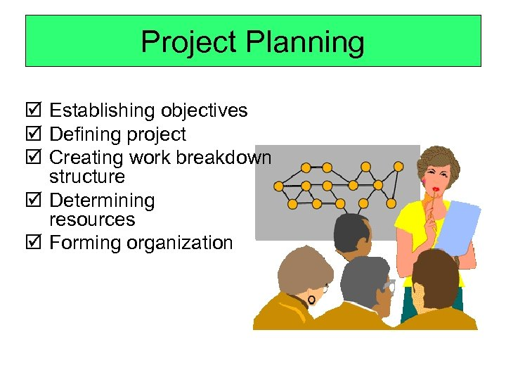 Project Planning þ Establishing objectives þ Defining project þ Creating work breakdown structure þ