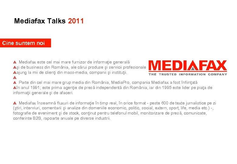 Mediafax Talks 2011 Cine suntem noi Mediafax este cel mai mare furnizor de informaţie