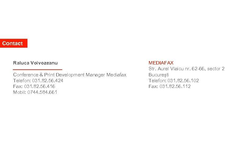 Contact Raluca Voivozeanu Conference & Print Development Manager Mediafax Telefon: 031. 82. 56. 424