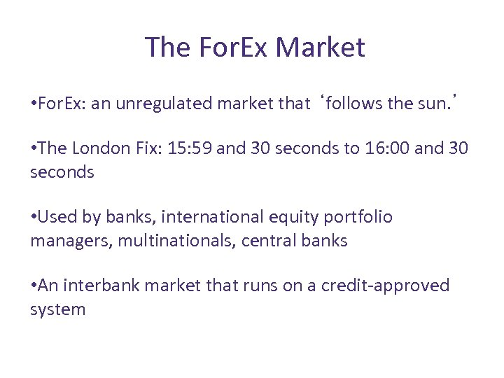 The For. Ex Market • For. Ex: an unregulated market that 'follows the sun.