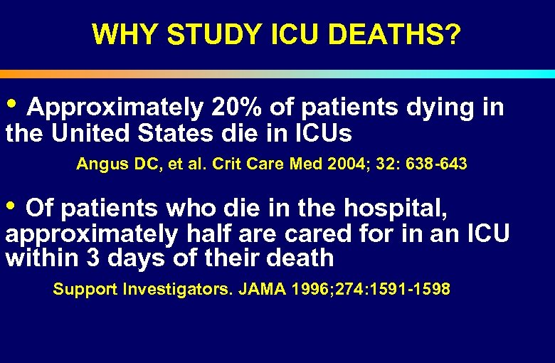 WHY STUDY ICU DEATHS? • Approximately 20% of patients dying in the United States