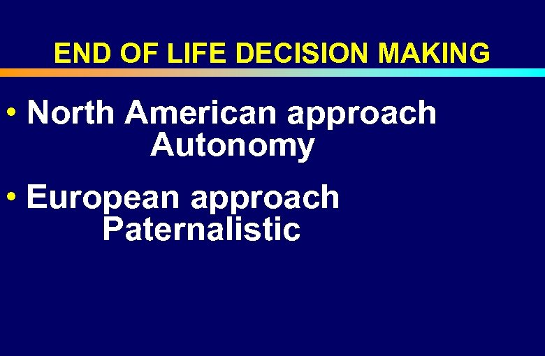 END OF LIFE DECISION MAKING • North American approach Autonomy • European approach Paternalistic