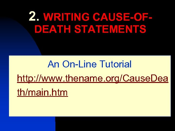 2. WRITING CAUSE-OFDEATH STATEMENTS An On-Line Tutorial http: //www. thename. org/Cause. Dea th/main. htm