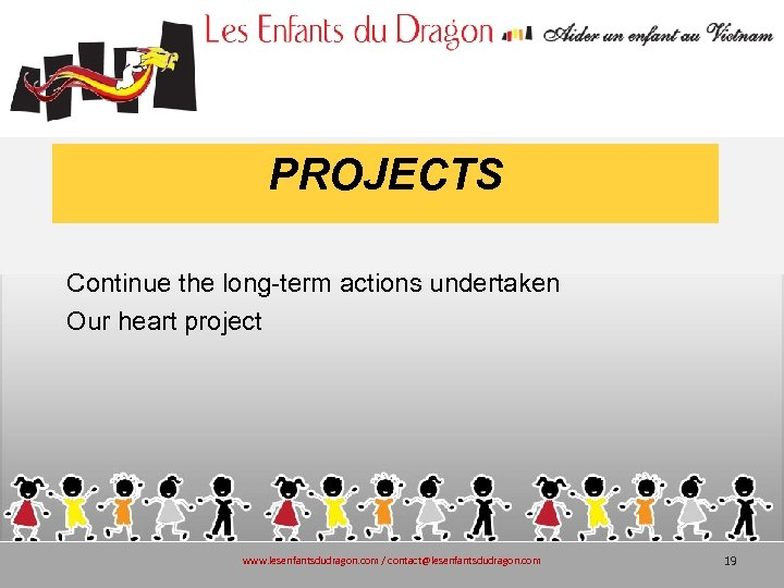 PROJECTS Continue the long-term actions undertaken Our heart project www. lesenfantsdudragon. com / contact@lesenfantsdudragon.