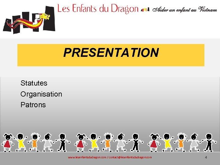 PRESENTATION Statutes Organisation Patrons www. lesenfantsdudragon. com / contact@lesenfantsdudragon. com 4