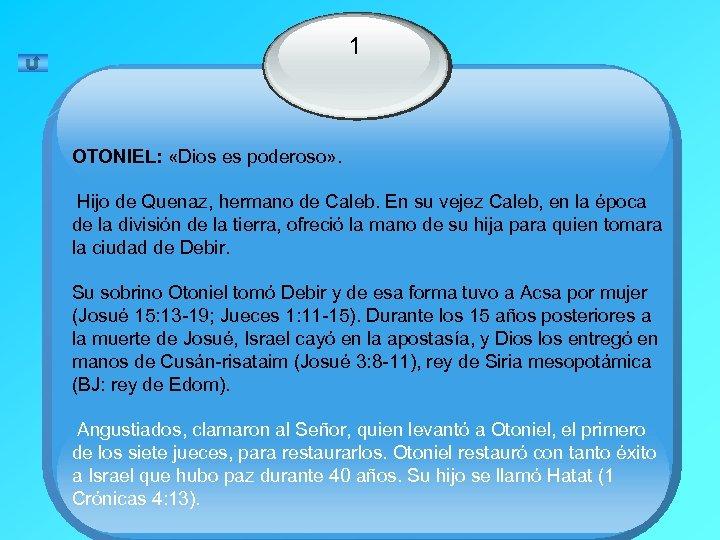 1 OTONIEL: «Dios es poderoso» . Hijo de Quenaz, hermano de Caleb. En su