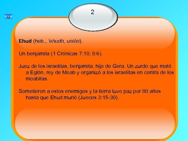2 Ehud (heb. , 'ehudh, unión). Un benjamita (1 Crónicas 7: 10; 8: 6).