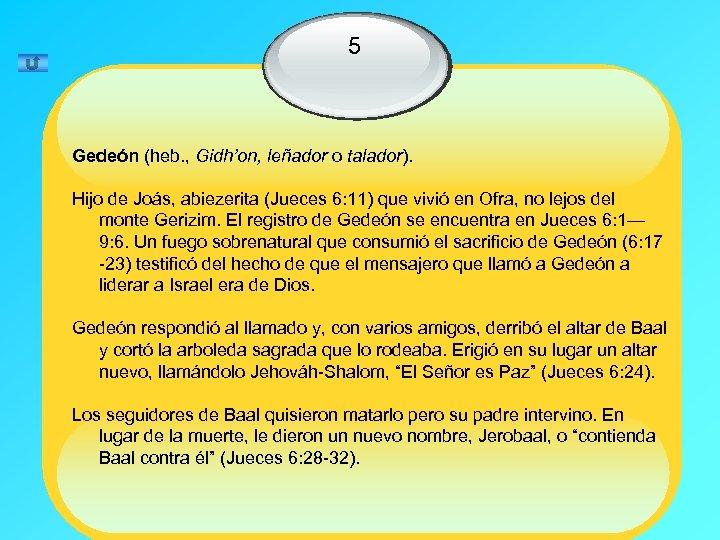 5 Gedeón (heb. , Gidh'on, leñador o talador). Hijo de Joás, abiezerita (Jueces 6: