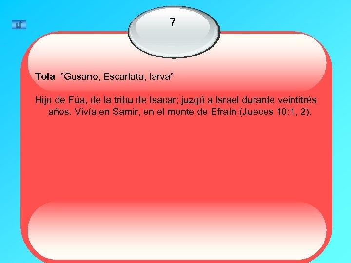 """7 Tola """"Gusano, Escarlata, larva"""" Hijo de Fúa, de la tribu de Isacar; juzgó"""