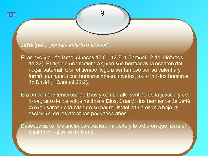9 Jefté (heb. , yiphtah, abierto o abridor). El octavo juez de Israel (Jueces