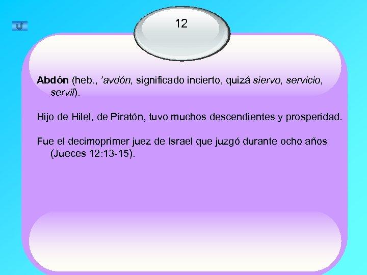 12 Abdón (heb. , 'avdón, significado incierto, quizá siervo, servicio, servil). Hijo de Hilel,