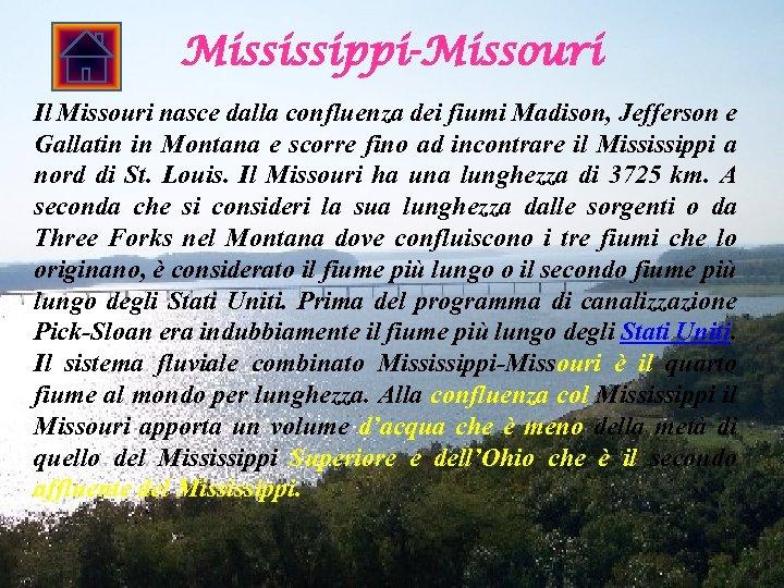 Mississippi-Missouri Il Missouri nasce dalla confluenza dei fiumi Madison, Jefferson e Gallatin in Montana