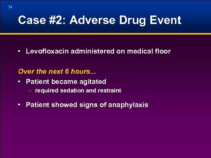 14 Case #2: Adverse Drug Event • Levofloxacin administered on medical floor Over the