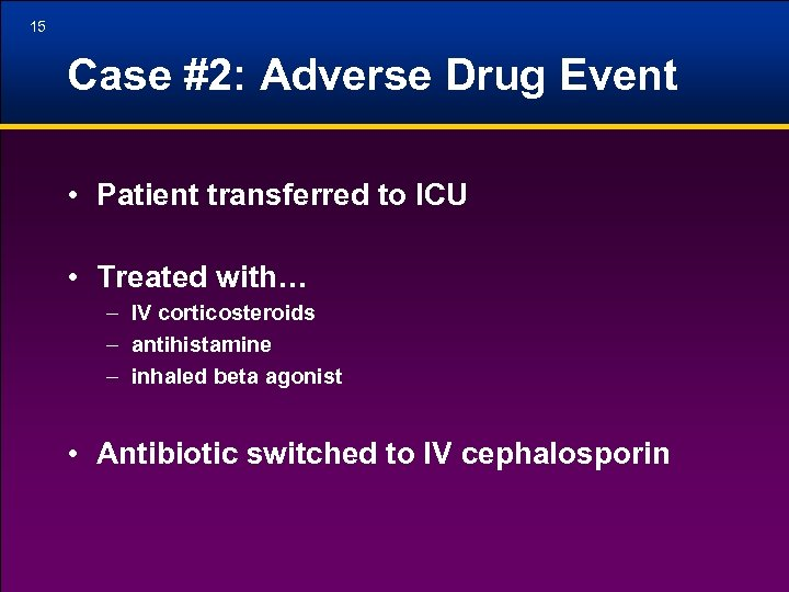 15 Case #2: Adverse Drug Event • Patient transferred to ICU • Treated with…