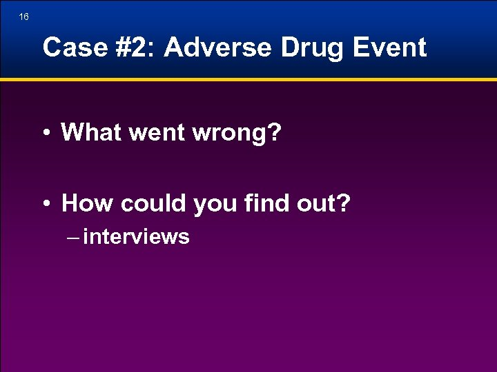 16 Case #2: Adverse Drug Event • What went wrong? • How could you