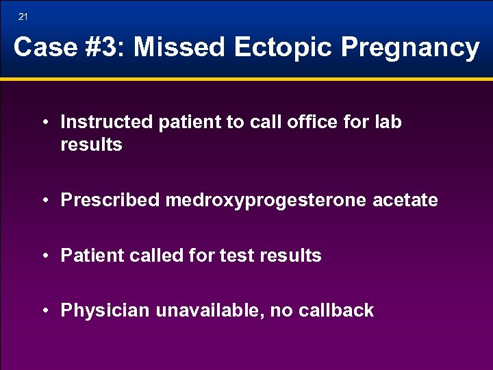 21 Case #3: Missed Ectopic Pregnancy • Instructed patient to call office for lab