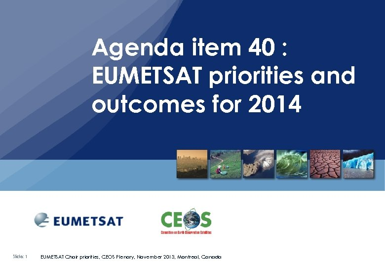 Agenda item 40 : EUMETSAT priorities and outcomes for 2014 Slide: 1 EUMETSAT Chair