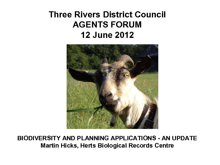 Three Rivers District Council AGENTS FORUM 12 June 2012 BIODIVERSITY AND PLANNING APPLICATIONS -