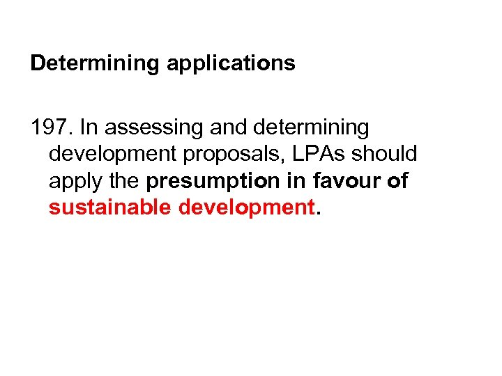 Determining applications 197. In assessing and determining development proposals, LPAs should apply the presumption
