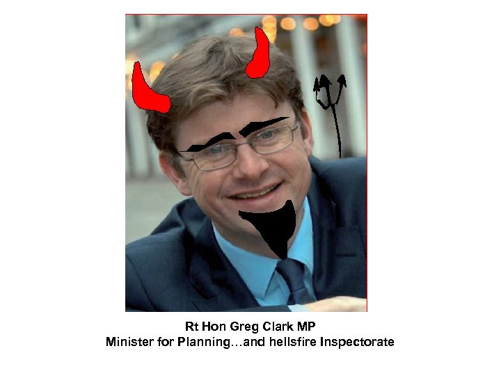 Rt Hon Greg Clark MP Minister for Planning…and hellsfire Inspectorate