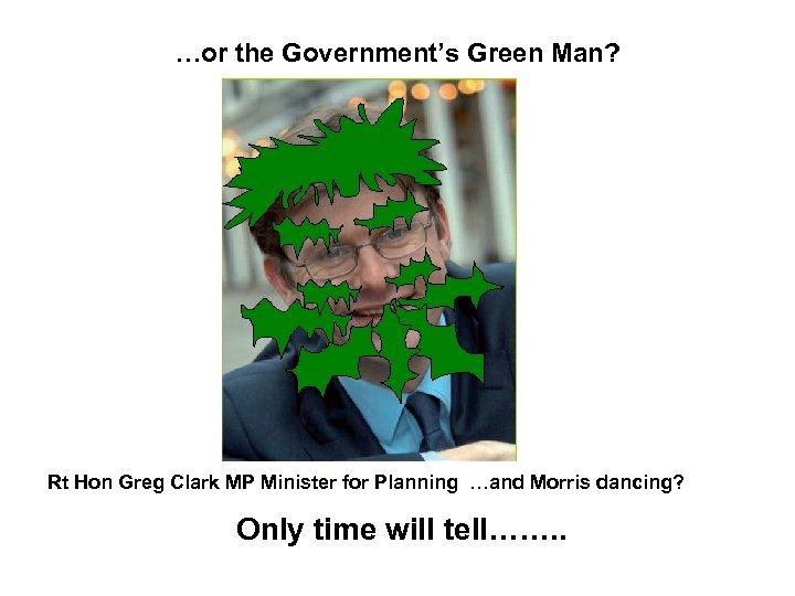 …or the Government's Green Man? Rt Hon Greg Clark MP Minister for Planning …and