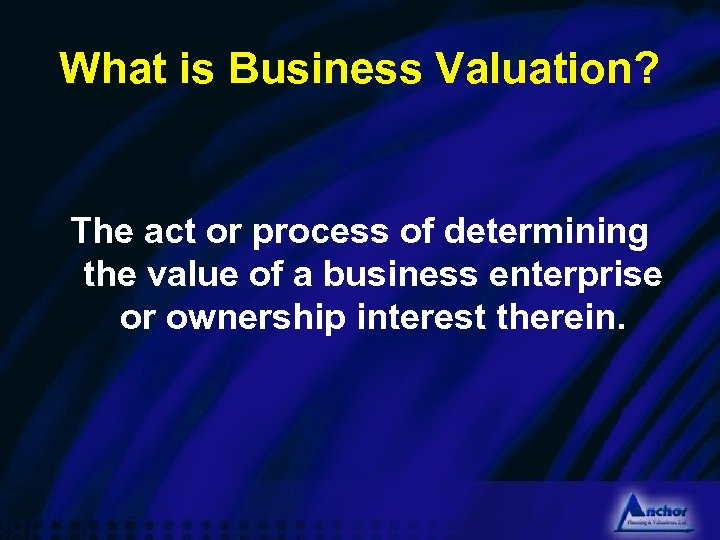 What is Business Valuation? The act or process of determining the value of a