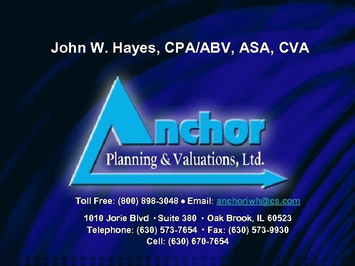 John W. Hayes, CPA/ABV, ASA, CVA Toll Free: (800) 898 -3048 Email: anchorjwh@cs. com