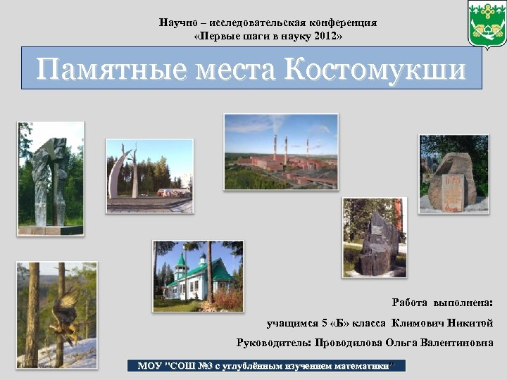 Научно – исследовательская конференция «Первые шаги в науку 2012» Памятные места Костомукши Работа выполнена: