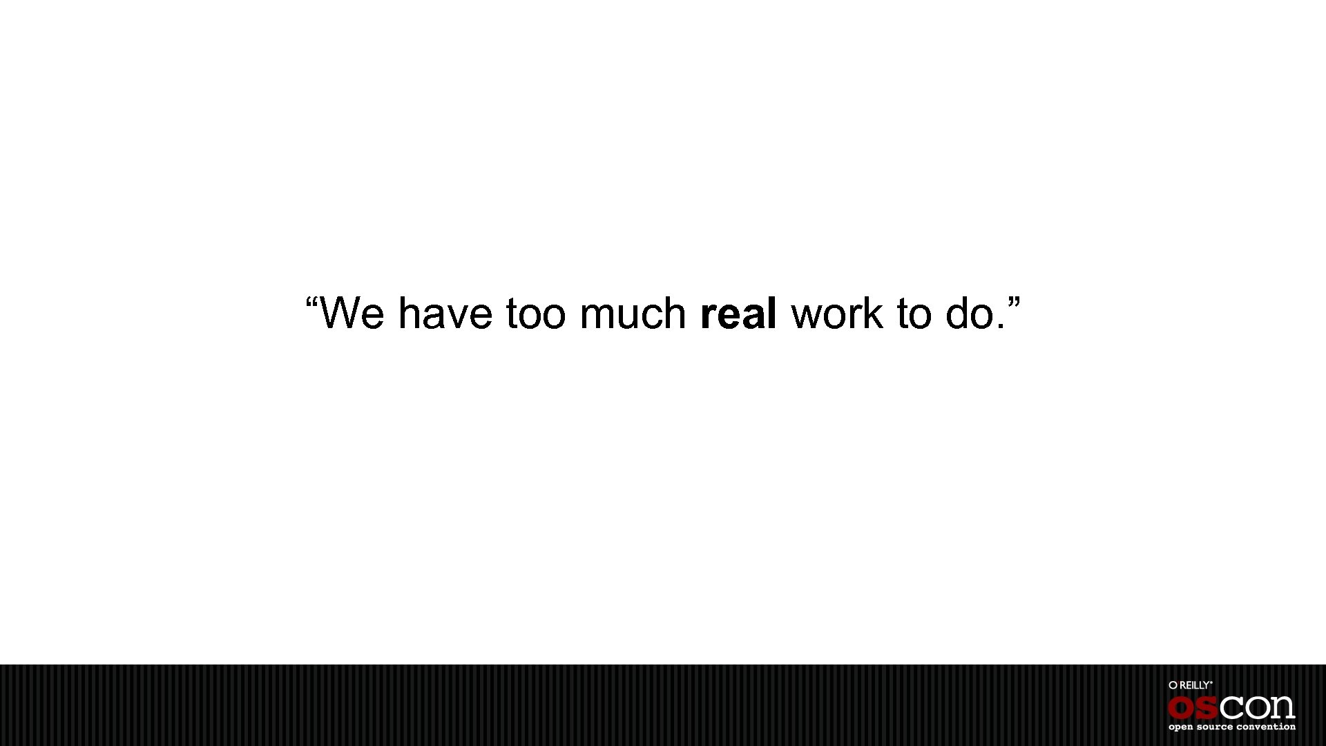 """""""We have too much real work to do. """""""