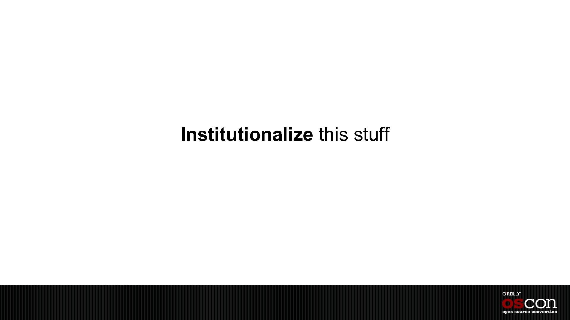 Institutionalize this stuff