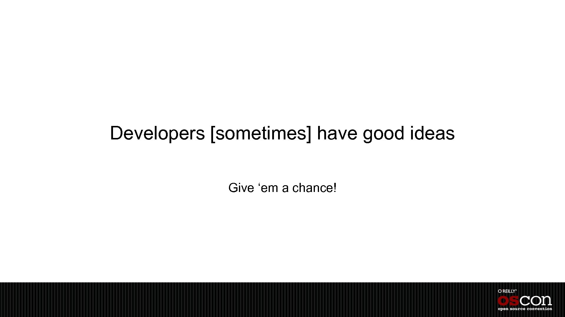 Developers [sometimes] have good ideas Give 'em a chance!