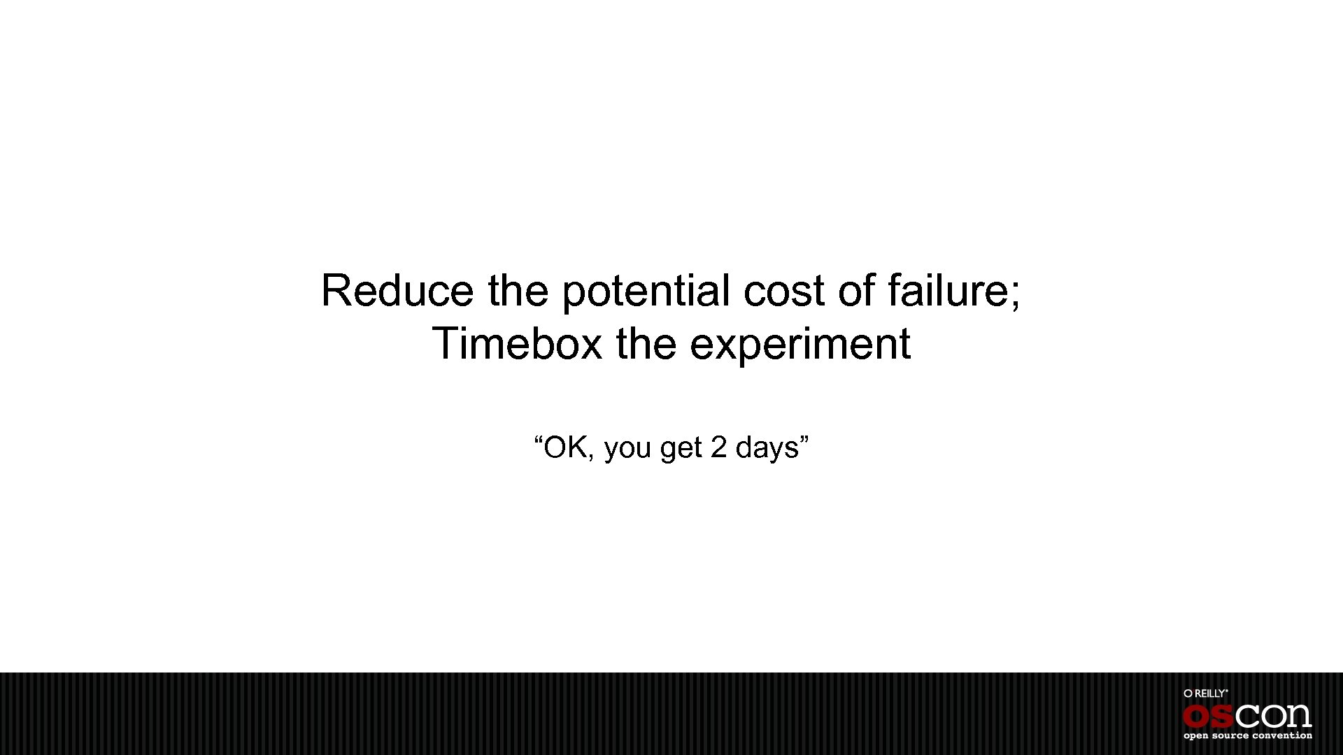 """Reduce the potential cost of failure; Timebox the experiment """"OK, you get 2 days"""""""