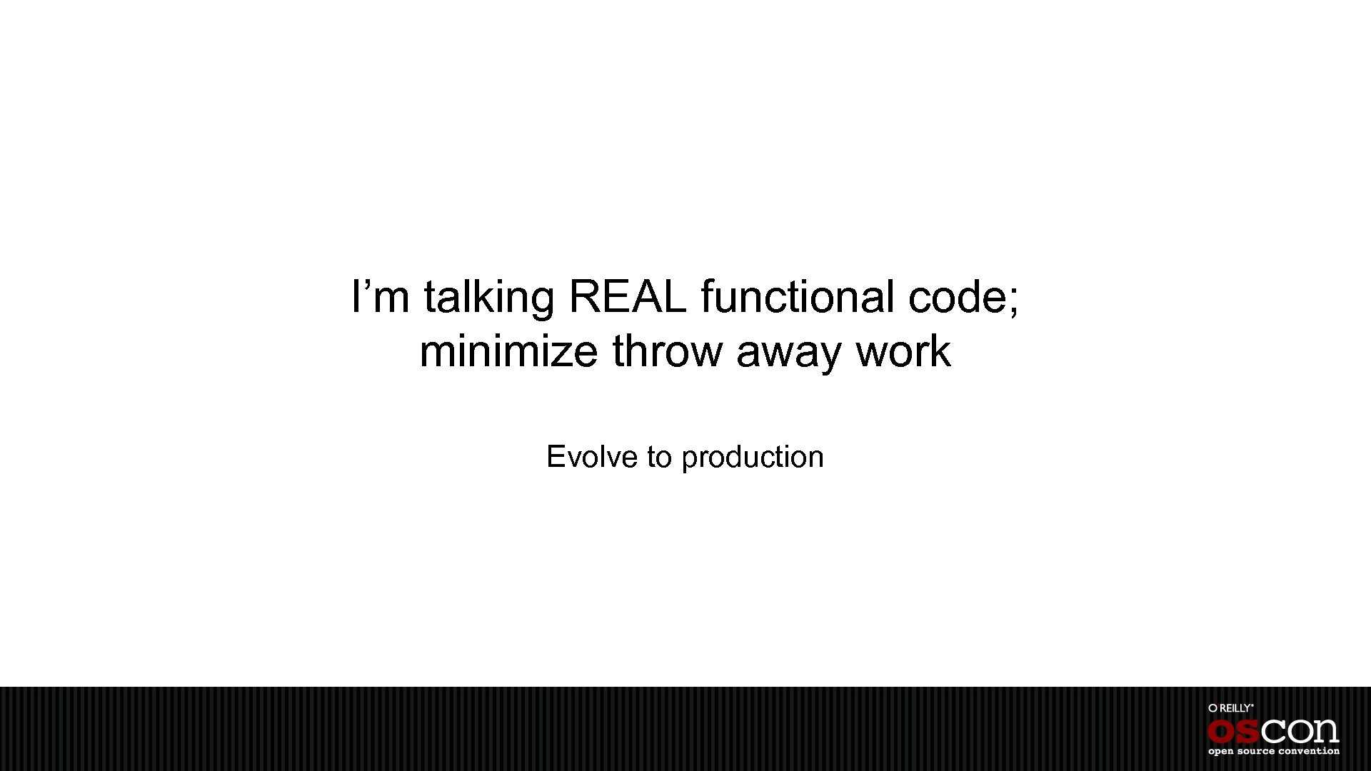 I'm talking REAL functional code; minimize throw away work Evolve to production