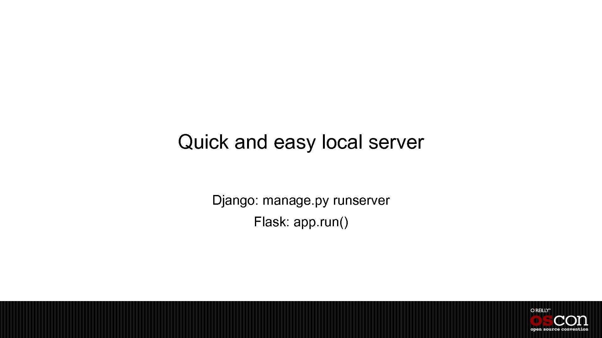 Quick and easy local server Django: manage. py runserver Flask: app. run()
