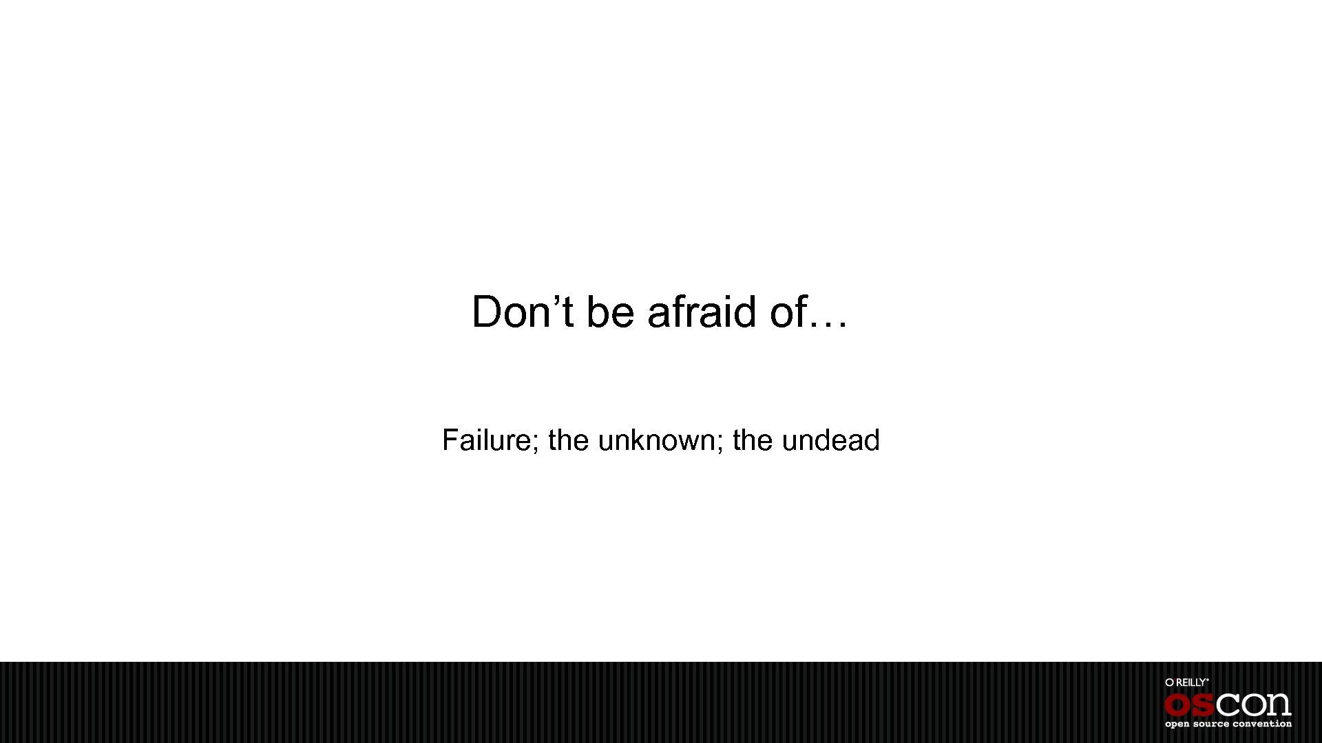 Don't be afraid of… Failure; the unknown; the undead