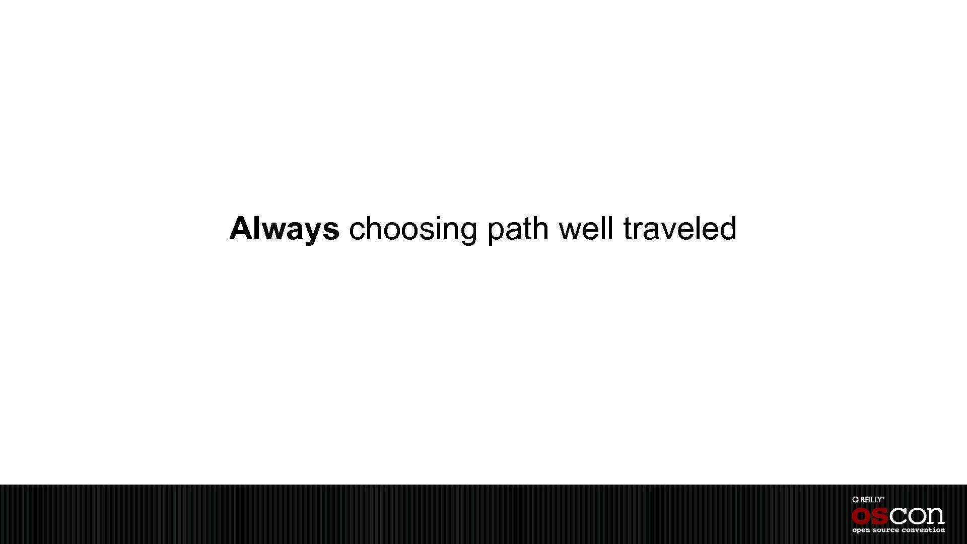 Always choosing path well traveled