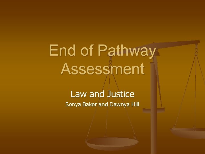 End of Pathway Assessment Law and Justice Sonya Baker and Dawnya Hill