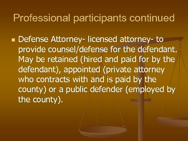 Professional participants continued n Defense Attorney- licensed attorney- to provide counsel/defense for the defendant.