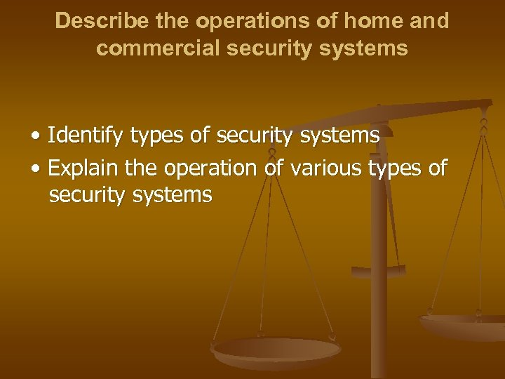 Describe the operations of home and commercial security systems • Identify types of security