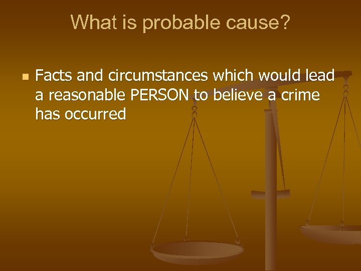 What is probable cause? n Facts and circumstances which would lead a reasonable PERSON